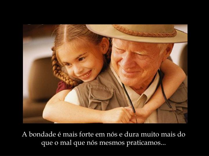 A bondade é mais forte em nós e dura muito mais do que o mal que nós mesmos praticamos