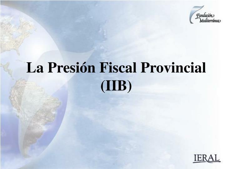 La Presión Fiscal Provincial (IIB)