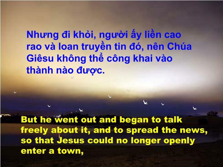 Nhưng đi khỏi, người ấy liền cao rao và loan truyền tin đó, nên Chúa Giêsu không thể công khai vào thành nào được.