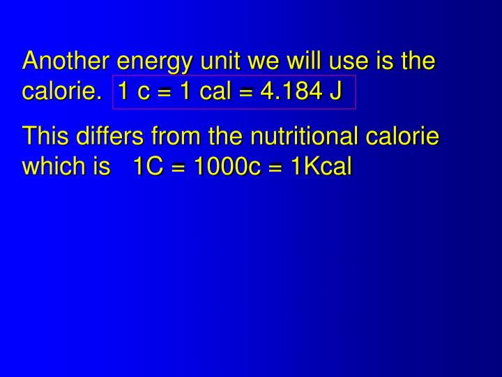 Another energy unit we will use is the calorie.  1 c = 1 cal = 4.184 J