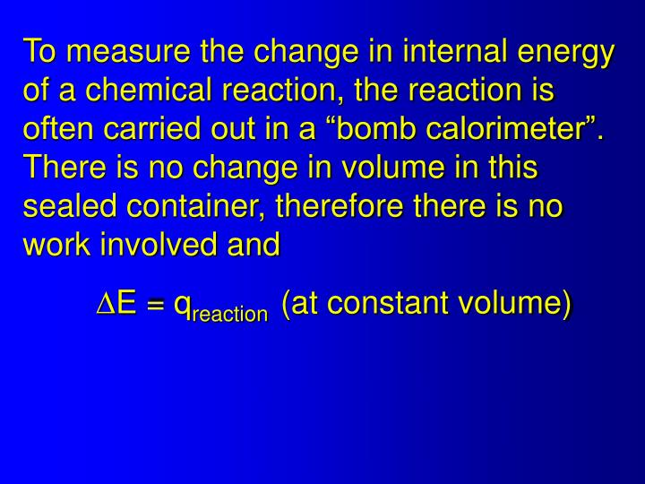 "To measure the change in internal energy of a chemical reaction, the reaction is often carried out in a ""bomb calorimeter"".  There is no change in volume in this sealed container, therefore there is no work involved and"