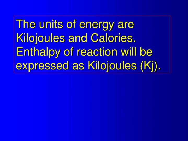 The units of energy are Kilojoules and Calories.  Enthalpy of reaction will be expressed as Kilojoules (Kj).