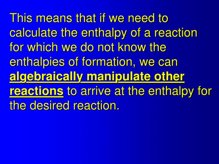 This means that if we need to calculate the enthalpy of a reaction for which we do not know the enthalpies of formation, we can