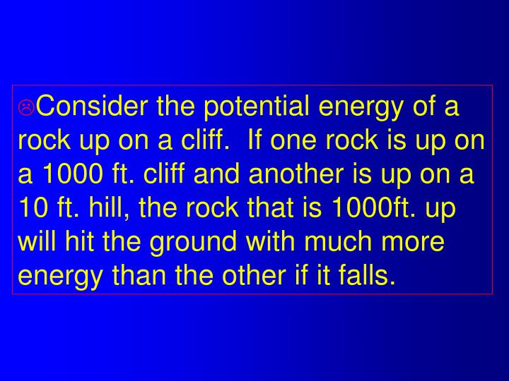 Consider the potential energy of a rock up on a cliff.  If one rock is up on a 1000 ft. cliff and another is up on a 10 ft. hill, the rock that is 1000ft. up will hit the ground with much more energy than the other if it falls.
