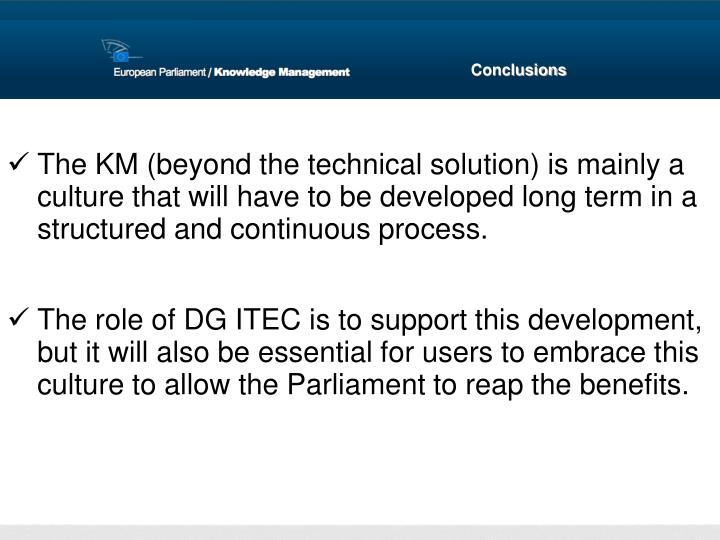 The KM (beyond the technical solution) is mainly a culture that will have to be developed long term in a structured and continuous process.