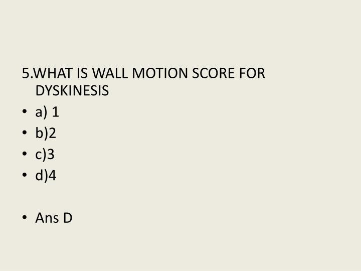 5.WHAT IS WALL MOTION SCORE FOR DYSKINESIS