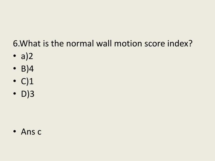 6.What is the normal wall motion score index?