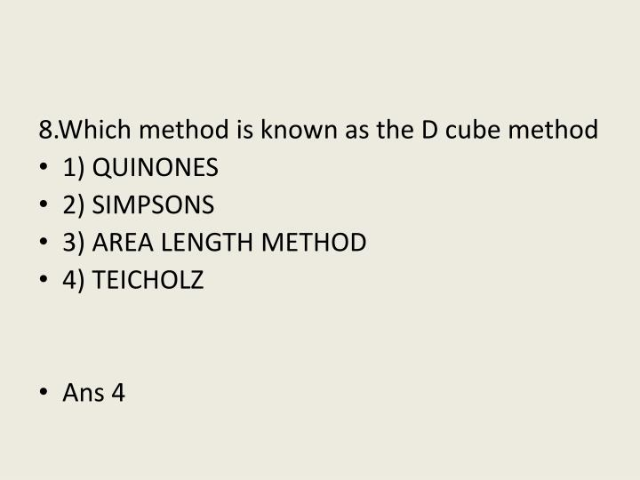 8.Which method is known as the D cube method