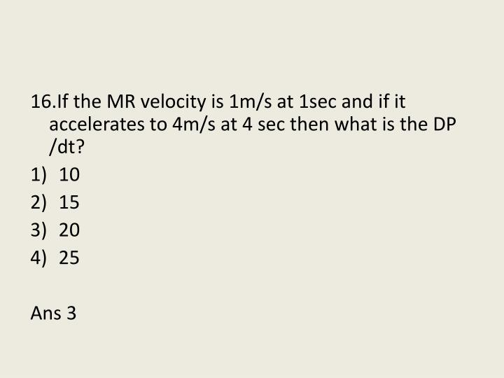 16.If the MR velocity is 1m/s at 1sec and if it accelerates to 4m/s at 4 sec then what is the DP /