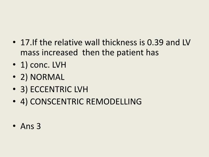 17.If the relative wall thickness is 0.39 and LV  mass increased  then the patient has