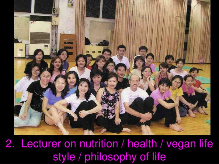 2.  Lecturer on nutrition / health / vegan life style / philosophy of life