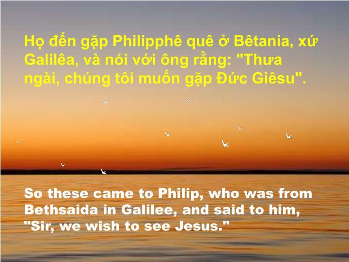 """Họ đến gặp Philipphê quê ở Bêtania, xứ Galilêa, và nói với ông rằng: """"Thưa ngài, chúng tôi muốn gặp Đức Giêsu""""."""