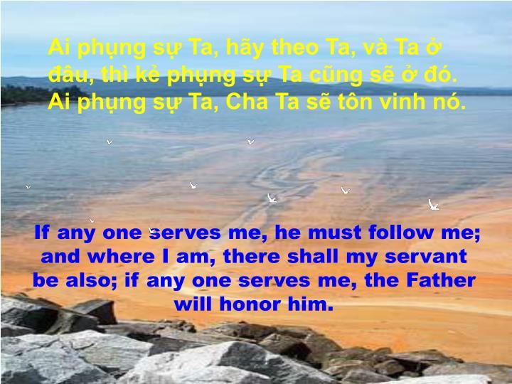 Ai phụng sự Ta, hãy theo Ta, và Ta ở đâu, thì kẻ phụng sự Ta cũng sẽ ở đó.