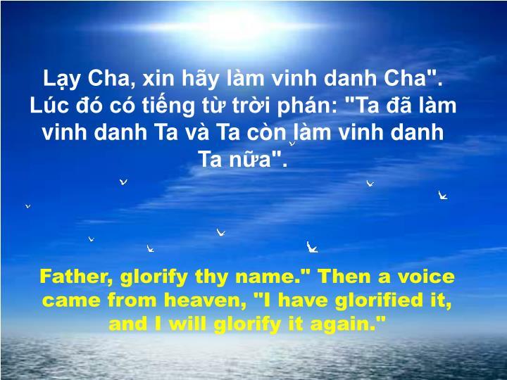 """Lạy Cha, xin hãy làm vinh danh Cha"""". Lúc đó có tiếng từ trời phán: """"Ta đã làm vinh danh Ta và Ta còn làm vinh danh Ta nữa""""."""