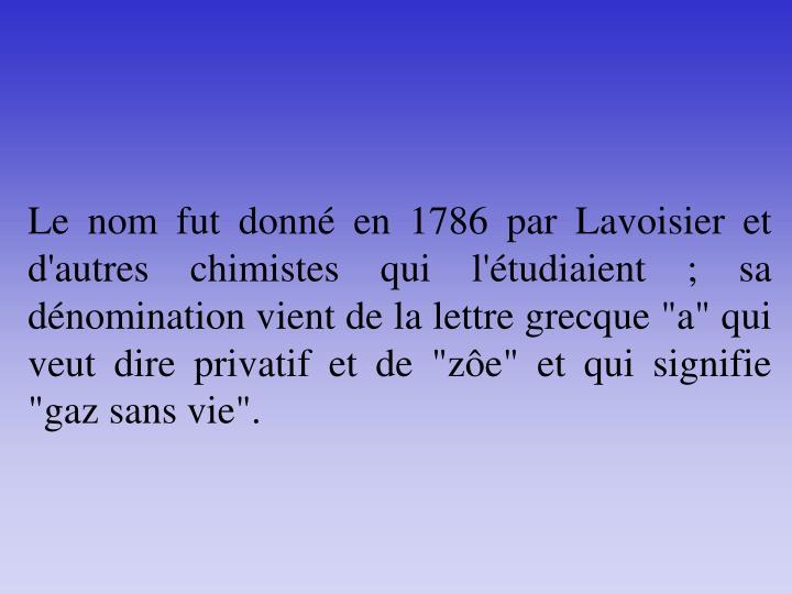 """Le nom fut donné en 1786 par Lavoisier et d'autres chimistes qui l'étudiaient ; sa dénomination vient de la lettre grecque """"a"""" qui veut dire privatif et de """"zôe"""" et qui signifie """"gaz sans vie""""."""