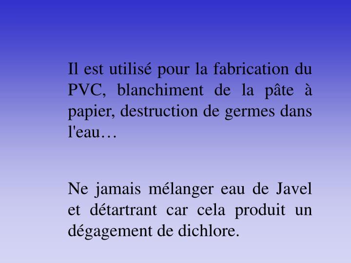 Il est utilisé pour la fabrication du PVC, blanchiment de la pâte à papier, destruction de germes dans l'eau…