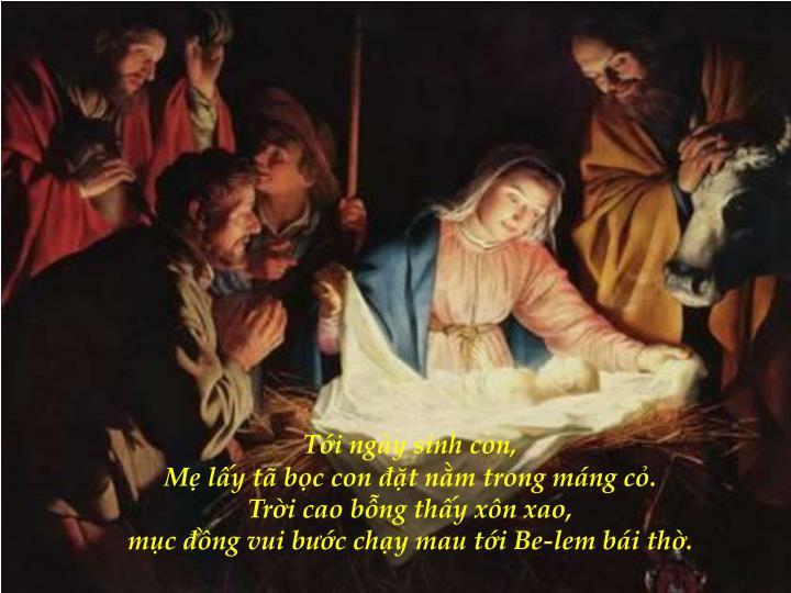Tới ngày sinh con,                                                                                   Mẹ lấy tã bọc con đặt nằm trong máng cỏ.                                                                       Trời cao bỗng thấy xôn xao,                                                               mục đồng vui bước chạy mau tới Be-lem bái thờ.