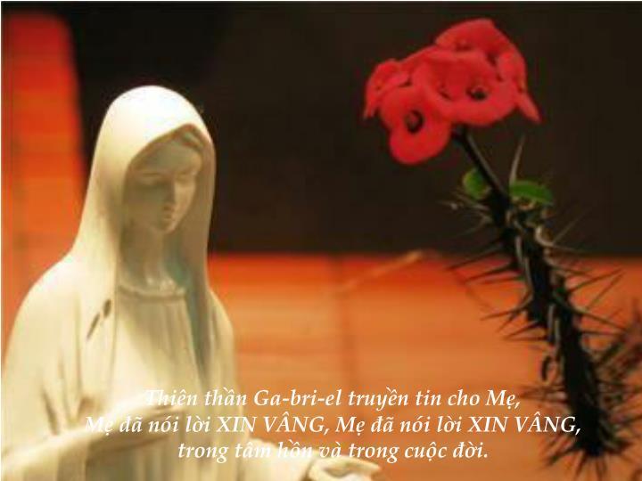 Thiên thần Ga-bri-el truyền tin cho Mẹ,                                                                                                                Mẹ đã nói lời XIN VÂNG, Mẹ đã nói lời XIN VÂNG,                                                                       trong tâm hồn và trong cuộc đời.
