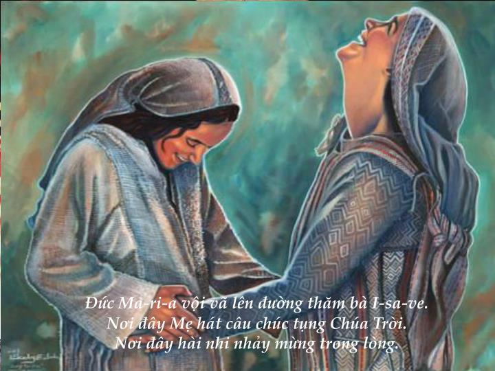 Đức Ma-ri-a vội vã lên đường thăm bà I-sa-ve.                                                                                     Nơi đây Mẹ hát câu chúc tụng Chúa Trời.                                                                                          Nơi đây hài nhi nhảy mừng trong lòng.