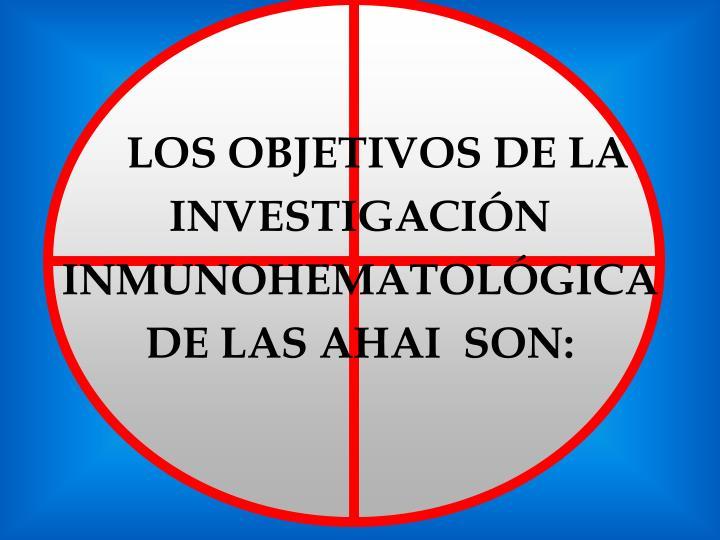 LOS OBJETIVOS DE LA  INVESTIGACIÓN INMUNOHEMATOLÓGICA DE LAS AHAI  SON:
