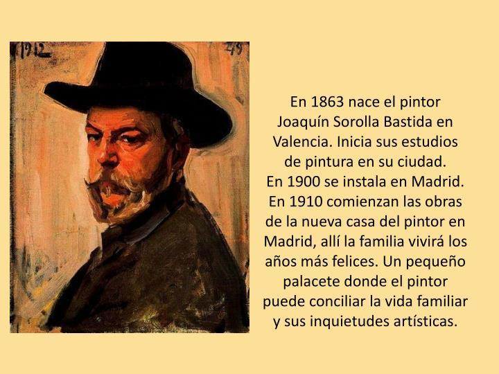 En 1863 nace el pintor Joaquín Sorolla Bastida en Valencia. Inicia sus estudios de pintura en su ciudad.