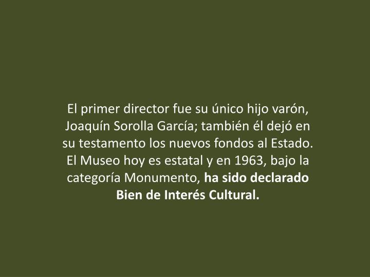 El primer director fue su único hijo varón, Joaquín Sorolla García; también él dejó en su testamento los nuevos fondos al Estado. El Museo hoy es estatal y en 1963, bajo la categoría Monumento,