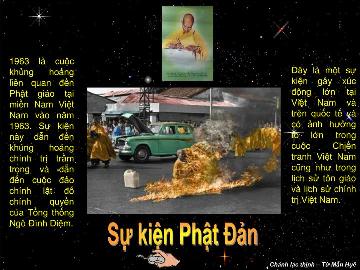 1963 là cuộc khủng hoảng liên quan đến Phật giáo tại miền Nam Việt Nam vào năm 1963. Sự kiện này dẫn đến khủng hoảng chính trị trầm trọng và dẫn đến cuộc đảo chính lật đổ chính quyền của Tổng thống Ngô Đình Diệm.