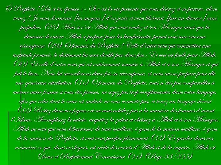Ô Prophète! Dis à tes épouses: «Si c'est la vie présente que vous désirez et sa parure, alors venez! Je vous donnerai [les moyens] d'en jouir et vous libérerai [par un divorce] sans préjudice. (28) Mais si c'est Allah que vous voulez et son Messager ainsi que la demeure dernière Allah a préparé pour les bienfaisantes parmi vous une énorme récompense (29) Ô femmes du Prophète! Celle d'entre vous qui commettra une turpitude prouvée, le châtiment lui sera doublé par deux fois; Et ceci est facile pour Allah. (30) Et celle d'entre vous qui est entièrement soumise à Allah et à son Messager et qui fait le bien. Nous lui accorderons deux fois sa récompense, et nous avons préparé pour elle une généreuse attribution (31) Ô femmes du Prophète, vous n'êtes pas comparables à aucune autre femme si vous êtes pieuses, ne soyez pas trop complaisantes dans votre langage, afin que celui dont le cœur est malade ne vous convoite pas, et tenez un langage décent (32) Restez dans vos foyers; et ne vous exhibez pas à la manière des femmes d'avant l'Islam. Accomplissez la salate, acquittez la zakat et obéissez à Allah et à son Messager. Allah ne veut que vous débarrasser de toute souillure, ô gens de la maison souillure, ô gens de la maison du Prophète, et veut vous purifier pleinement (33) Et garder dans vos mémoires ce qui, dans vos foyers, est récité des versets d'Allah et de la sagesse. Allah est Doux et Parfaitement Connaisseur (34) (Page 33/855)
