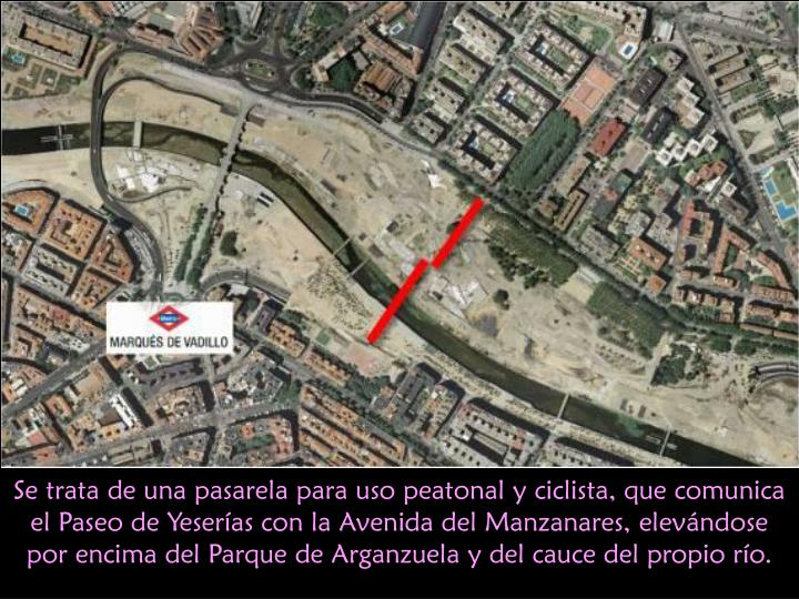 Se trata de una pasarela para uso peatonal y ciclista, que comunica el Paseo de Yeserías con la Avenida del Manzanares, elevándose por encima del Parque de Arganzuela y del cauce del propio río.