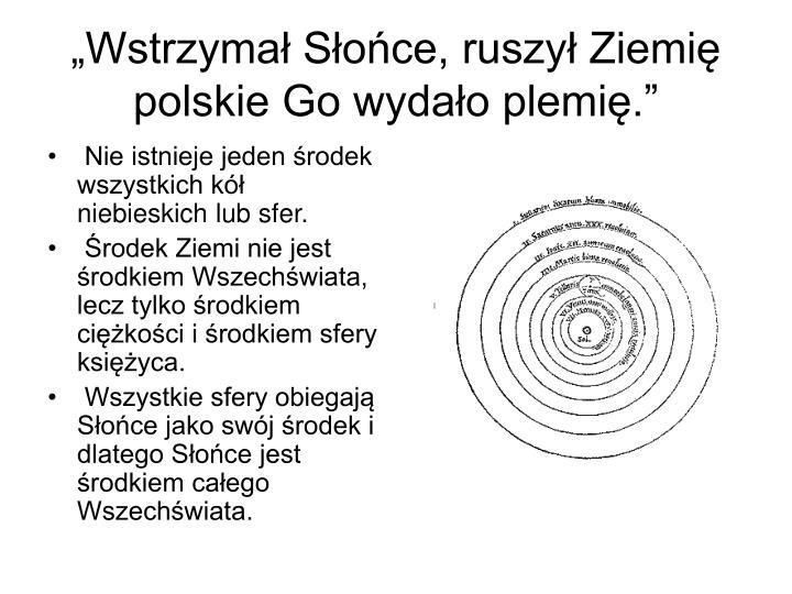"""""""Wstrzymał Słońce, ruszył Ziemię polskie Go wydało plemię."""""""