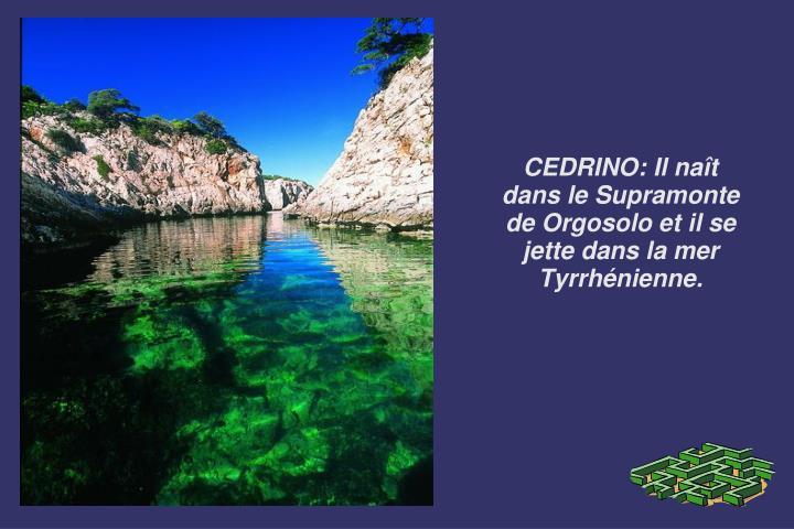 CEDRINO: Il naît dans le Supramonte de Orgosolo et il se jette dans la mer Tyrrhénienne.