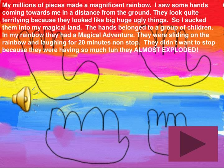 My millions of pieces made a magnificent rainbow.  I saw some hands coming towards me in a distance from the ground. They look quite terrifying because they looked like big huge ugly things.  So I sucked them into my magical land.  The hands belonged to a group of children.  In my rainbow they had a Magical Adventure. They were sliding on the rainbow and laughing for 20 minutes non stop.  They didn't want to stop because they were having so much fun they ALMOST EXPLODED!