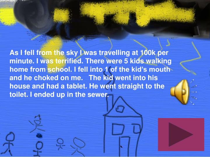 As I fell from the sky I was travelling at 100k per minute. I was terrified. There were 5 kids walki...