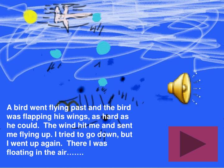 A bird went flying past and the bird was flapping his wings, as hard as he could.  The wind hit me and sent me flying up. I tried to go down, but I went up again.  There I was floating in the air…….