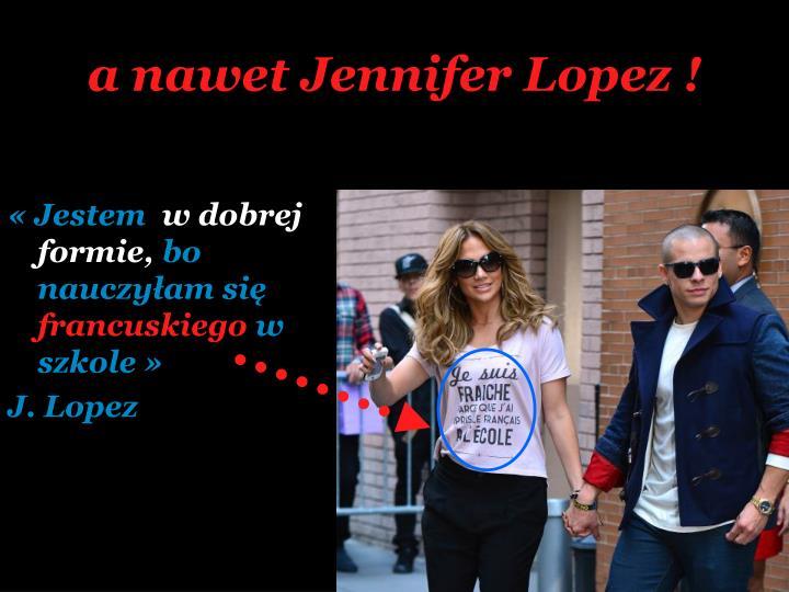 a nawet Jennifer Lopez !
