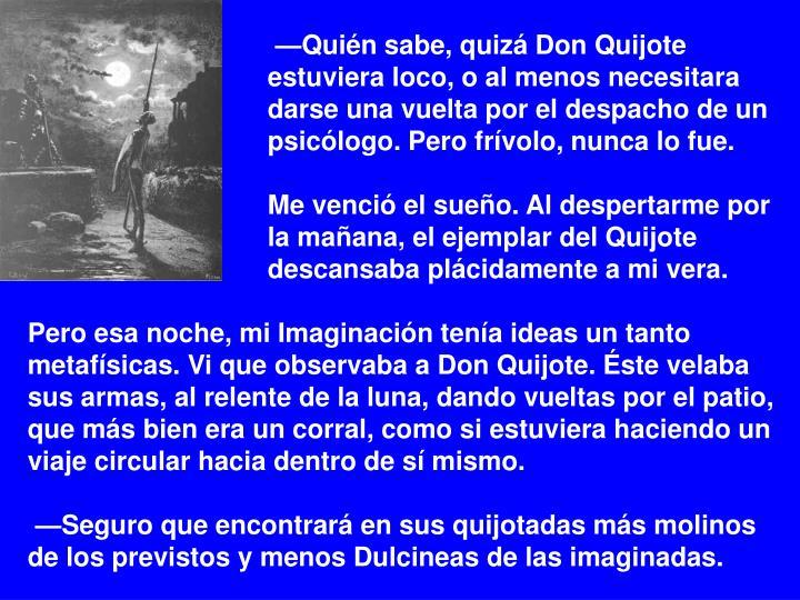 —Quién sabe, quizá Don Quijote estuviera loco, o al menos necesitara darse una vuelta por el despacho de un psicólogo. Pero frívolo, nunca lo fue.