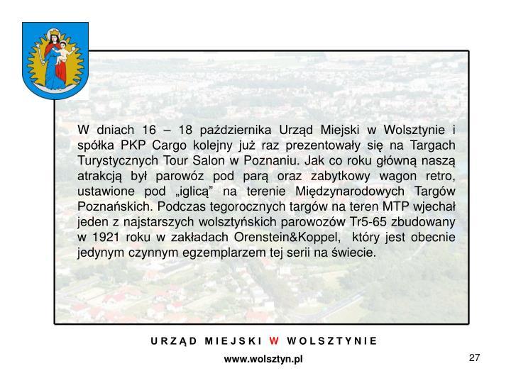 """W dniach 16 – 18 października Urząd Miejski w Wolsztynie i spółka PKP Cargo kolejny już raz prezentowałysię na Targach Turystycznych Tour Salon w Poznaniu. Jak co roku główną naszą atrakcją był parowóz pod parą oraz zabytkowy wagon retro, ustawione pod """"iglicą"""" na terenie Międzynarodowych Targów Poznańskich. Podczas tegorocznych targów na teren MTP wjechał jeden z najstarszych wolsztyńskich parowozów Tr5-65 zbudowany w 1921 roku w zakładach Orenstein&Koppel, który jest obecnie jedynym czynnym egzemplarzem tej serii na świecie."""