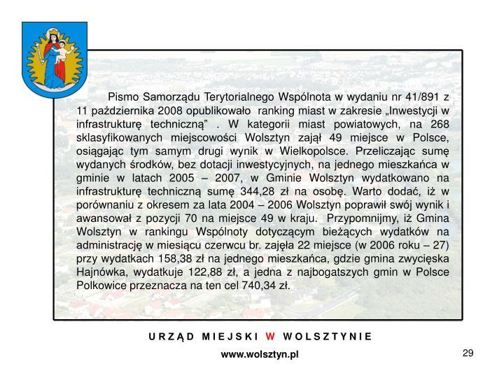 """Pismo Samorządu Terytorialnego Wspólnota w wydaniu nr 41/891 z 11 października 2008 opublikowało ranking miast w zakresie """"Inwestycji w infrastrukturę techniczną"""" . W kategorii miast powiatowych, na 268 sklasyfikowanych miejscowości Wolsztyn zajął 49 miejsce w Polsce, osiągając tym samym drugi wynik w Wielkopolsce. Przeliczając sumę wydanych środków, bez dotacji inwestycyjnych, na jednego mieszkańca w gminie w latach 2005 – 2007, w Gminie Wolsztyn wydatkowano na infrastrukturę techniczną sumę 344,28 zł na osobę. Warto dodać, iż w porównaniu z okresem za lata 2004 – 2006 Wolsztyn poprawił swój wynik i awansował z pozycji70 na miejsce 49 w kraju. Przypomnijmy, iż Gmina Wolsztyn w rankingu Wspólnoty dotyczącym bieżących wydatków na administrację w miesiącu czerwcu br. zajęła 22 miejsce (w 2006 roku – 27) przy wydatkach 158,38 zł na jednego mieszkańca, gdzie gmina zwycięska Hajnówka, wydatkuje 122,88 zł, a jedna z najbogatszych gmin w Polsce Polkowice przeznacza na ten cel 740,34 zł."""