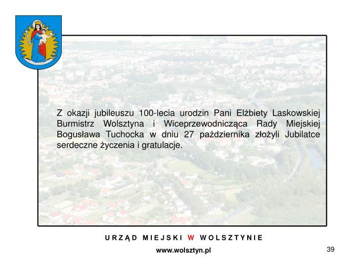 Z okazji jubileuszu 100-lecia urodzin Pani Elżbiety Laskowskiej Burmistrz Wolsztyna i Wiceprzewodnicząca Rady Miejskiej Bogusława Tuchocka w dniu 27 października złożyli Jubilatce serdeczne życzenia i gratulacje.