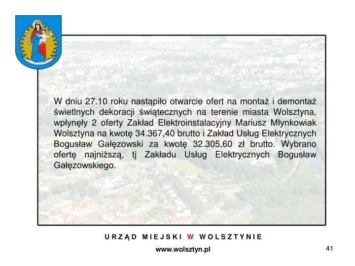 W dniu 27.10 roku nastąpiło otwarcie ofert na montaż i demontaż świetlnych dekoracji świątecznych na terenie miasta Wolsztyna, wpłynęły 2 oferty Zakład Elektroinstalacyjny Mariusz Młynkowiak Wolsztyna na kwotę 34.367,40 brutto i Zakład Usług Elektrycznych Bogusław Gałęzowski za kwotę 32.305,60 zł brutto. Wybrano ofertę najniższą, tj Zakładu Usług Elektrycznych Bogusław Gałęzowskiego.