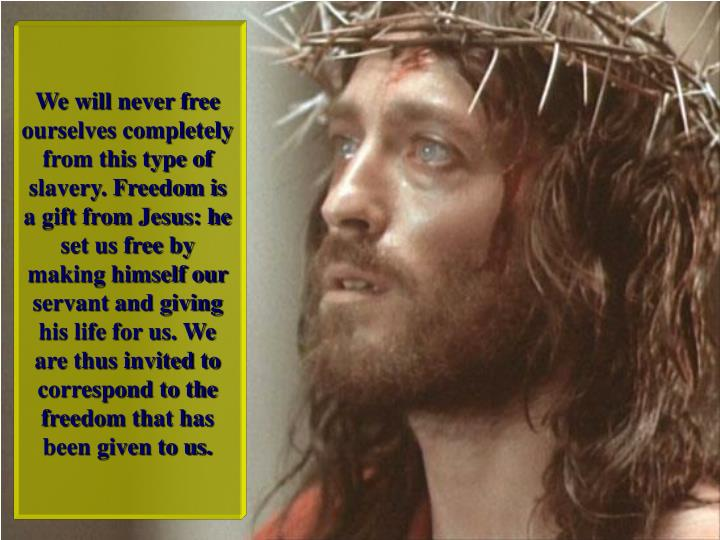 We will never free ourselves completely from this type of slavery. Freedom is a gift from Jesus: he set us free by making himself our servant and giving his life for us. We are thus invited to correspond to the freedom that has been given to us.