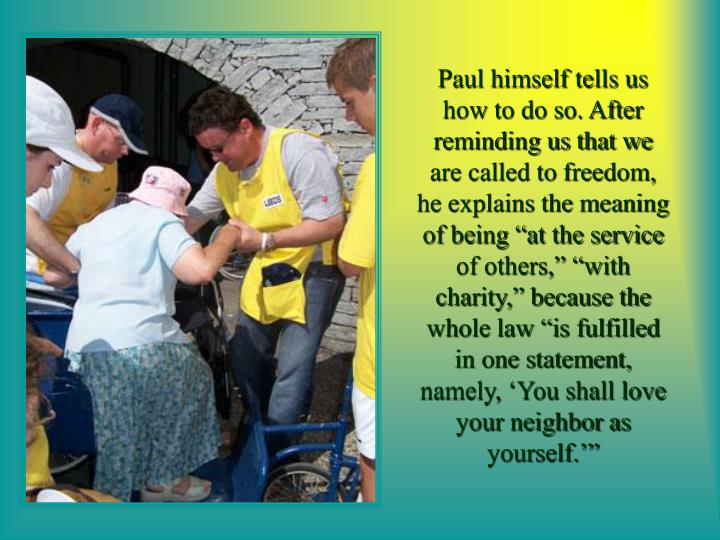 "Paul himself tells us how to do so. After reminding us that we are called to freedom, he explains the meaning of being ""at the service of others,"" ""with charity,"" because the whole law ""is fulfilled in one statement, namely, 'You shall love your neighbor as yourself.'"""