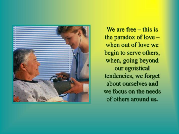 We are free – this is the paradox of love – when out of love we begin to serve others, when, going beyond our egoistical tendencies, we forget about ourselves and we focus on the needs of others around us
