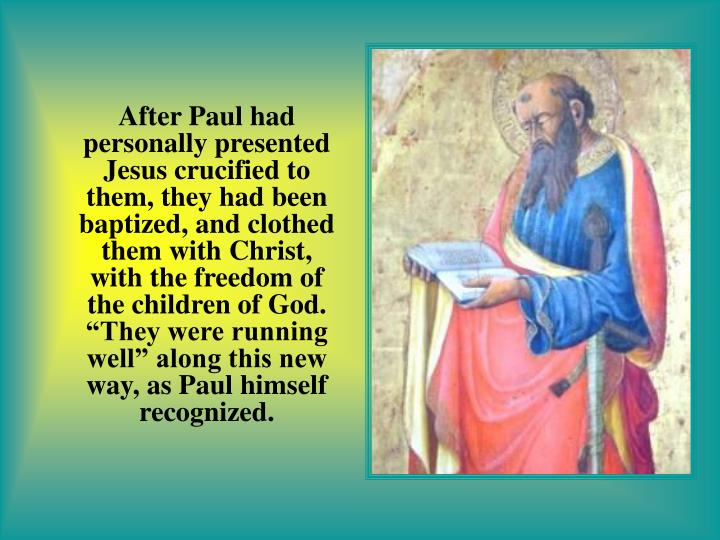 "After Paul had personally presented Jesus crucified to them, they had been baptized, and clothed them with Christ, with the freedom of the children of God. ""They were running well"" along this new way, as Paul himself recognized."
