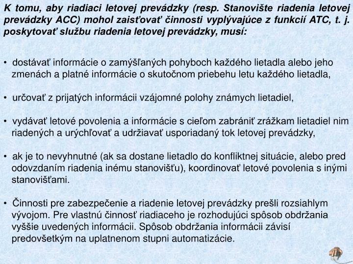 K tomu, aby riadiaci letovej prevádzky (resp. Stanovište riadenia letovej prevádzky ACC) mohol zaisťovať činnosti vyplývajúce z funkcií ATC, t. j. poskytovať službu riadenia letovej prevádzky, musí: