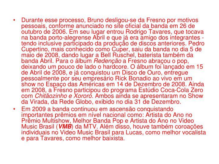 Durante esse processo, Bruno desligou-se da Fresno por motivos pessoais, conforme anunciado no site oficial da banda em 26 de outubro de 2006. Em seu lugar entrou Rodrigo Tavares, que tocava na banda porto-alegrense Abril e que já era amigo dos integrantes - tendo inclusive participado da produção de discos anteriores. Pedro Cupertino, mais conhecido como Cuper, saiu da banda no dia 5 de maio de 2008, dando lugar a Bell Ruschel, baterista também da banda Abril. Para o álbum