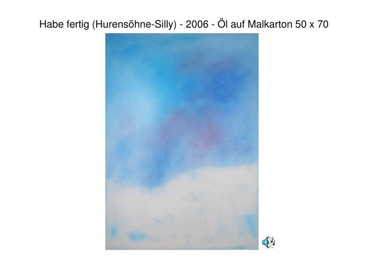 Habe fertig (Hurensöhne-Silly) - 2006 - Öl auf Malkarton 50 x 70