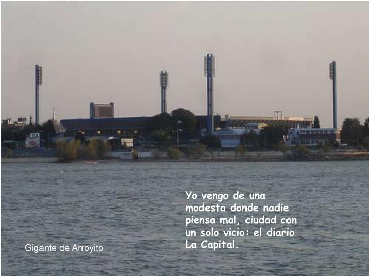 Yo vengo de una modesta donde nadie piensa mal, ciudad con un solo vicio: el diario La Capital.
