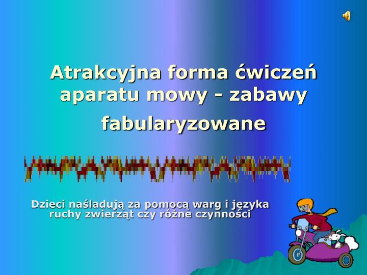 Atrakcyjna forma ćwiczeń aparatu mowy - zabawy fabularyzowane