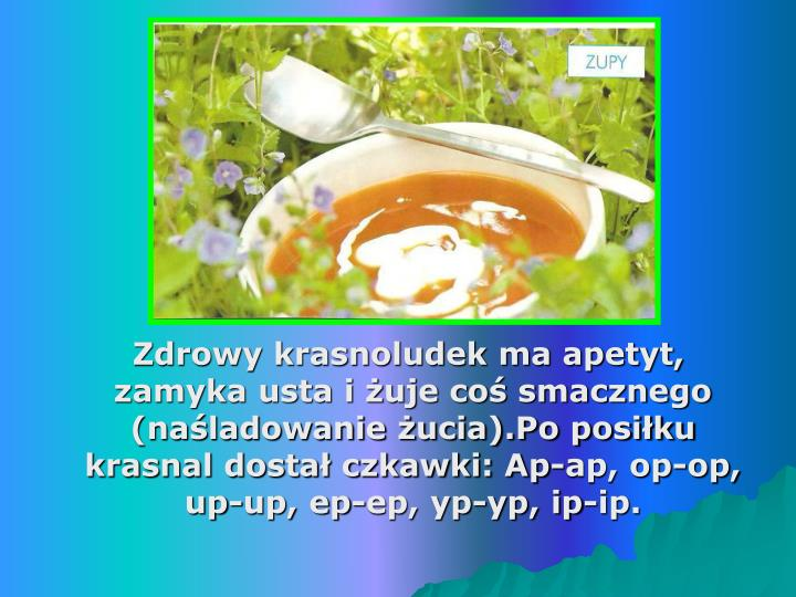 Zdrowy krasnoludek ma apetyt, zamyka usta i żuje coś smacznego (naśladowanie żucia).Po posiłku krasnal dostał czkawki: Ap-ap, op-op, up-up, ep-ep, yp-yp, ip-ip.